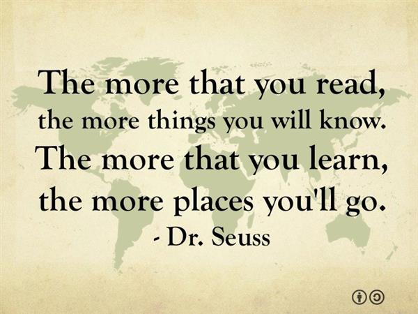 """The more that you read, the more things you will know. The more that you learn, the more places you'll go. -Dr Seuss."